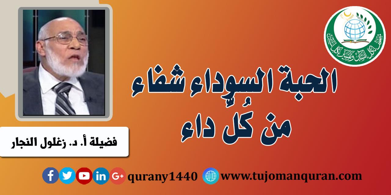 الحبة السوداء شفاء من كُلِّ داء لفضيلة أ. د. زغلول النجار ..