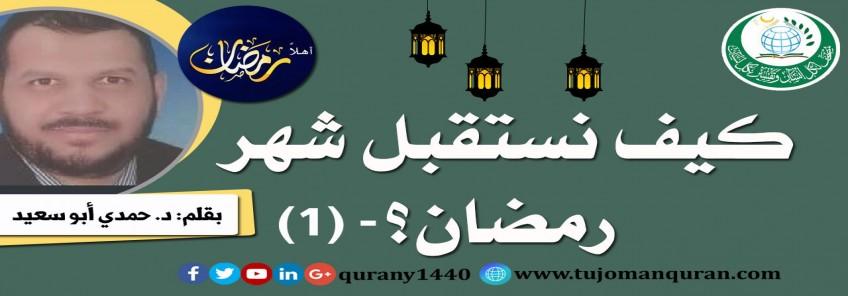 كيف نستقبل شهر رمضان؟ - (1)- بقلم: د. حمدي أبو سعيد