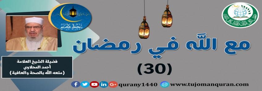 مع الله في رمضان؛ لفضيلة الشيخ العلامة أحمد المحلاوي - حفظه الله ومتَّعه بالصِّحة والعافية  - الحلقة الثلاثون  - (30)