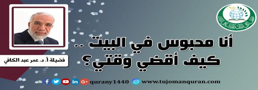 أنا محبوس في البيت .. كيف أقضي وقتي؟ ..  فضيلة أ. د. عمر عبد الكافي