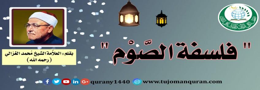 فلسفة الصوم، بقلم فضيلة العلاَّمة الشيخ محمد الغزالي ( رحمه الله) ..