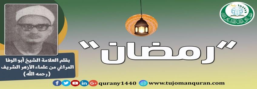 رمضان .. يقلم: فضيلة العلاّمة الشيخ أبو الوفا المراغي، من علماء الأزهر الشَّريف (رحمه الله) ..